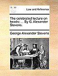 The Celebrated Lecture on Heads; ... by G. Alexander Stevens.