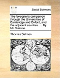 The Foreigner's Companion Through the Universities of Cambridge and Oxford, and the Adjacent Counties. ... by Mr. Salmon.