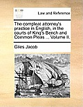 The Compleat Attorney's Practice in English, in the Courts of King's Bench and Common Pleas ... Volume II.