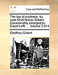 The Law of Evidence, by Lord Chief Baron Gilbert. Considerably Enlarged by Capel Lofft, ... Volume 2 of 4