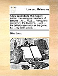 A New Appendix to the Modern Justice: Containing Continuations of Statutes ... to ... 1722. ... Particularly Concerning the Customs, ... and ... the B