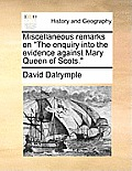 Miscellaneous Remarks on the Enquiry Into the Evidence Against Mary Queen of Scots.