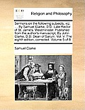 Sermons on the Following Subjects, Viz. ... by Samuel Clarke, D.D. Late Rector of St. Jame's, Westminister. Published from the Author's Manuscript, by