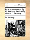 Ethic Amusements. by Mr. Bellamy. Revised by His Son D. Bellamy, ...