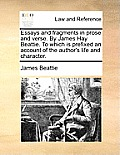 Essays and Fragments in Prose and Verse. by James Hay Beattie. to Which Is Prefixed an Account of the Author's Life and Character.