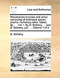 Miscellanies in Prose and Verse, Consisting of Dramatick Pieces, Poems, Humorous Tales, Fables, &C. ... Vol. I. by D. Bellamy, ... and D. Bellamy, Jun