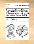 The Works of Henry Fielding, Esq; With the Life of the Author. in Twelve Volumes. Vol. V. the Third Edition. Volume 5 of 12