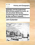 Speedily Will Be Published, Bibliotheca Septentrionalis, Or, an Universal Dictionary, Containing Every Thing Relative to the Northern Nations, ...
