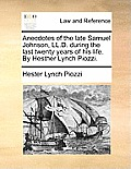 Anecdotes of the Late Samuel Johnson, LL.D. During the Last Twenty Years of His Life. by Hesther Lynch Piozzi.