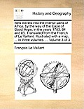 New Travels Into the Interior Parts of Africa, by the Way of the Cape of Good Hope, in the Years 1783, 84 and 85. Translated from the French of Le Vai