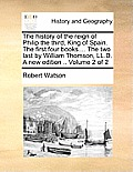 The History of the Reign of Philip the Third, King of Spain. the First Four Books.... the Two Last by William Thomson, LL.D. a New Edition .. Volume 2