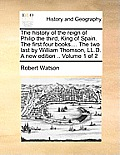 The History of the Reign of Philip the Third, King of Spain. the First Four Books.... the Two Last by William Thomson, LL.D. a New Edition .. Volume 1