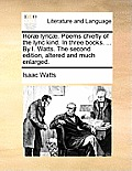 Hor] Lyric]. Poems Chiefly of the Lyric Kind. in Three Books. ... by I. Watts. the Second Edition, Altered and Much Enlarged.