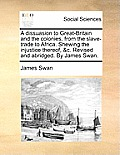 A Dissuasion to Great-Britain and the Colonies, from the Slave-Trade to Africa. Shewing the Injustice Thereof, &C. Revised and Abridged. by James Swan