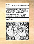 Letters from the REV. Mr. Job Orton; And the REV. Sir James Stonhouse, ... to the REV. Thomas Stedman, ... in Two Volumes. ... Volume 1 of 2