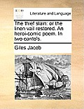 The Thief Slain: Or the Linen Vail Restored. an Heroi-Comic Poem. in Two Canto's.