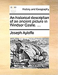 An Historical Description of an Ancient Picture in Windsor Castle. ...
