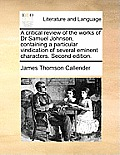 A Critical Review of the Works of Dr Samuel Johnson, Containing a Particular Vindication of Several Eminent Characters. Second Edition.