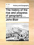 The History of the Rise and Progress of Geography....