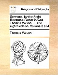 Sermons, by the Right Reverend Father in God Thomas Wilson, ... the Eighth Edition. Volume 2 of 4