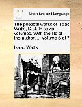 The Poetical Works of Isaac Watts, D.D. in Seven Volumes. with the Life of the Author. ... Volume 5 of 7