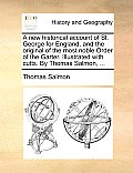 A New Historical Account of St. George for England, and the Original of the Most Noble Order of the Garter. Illustrated with Cutts. by Thomas Salmon,