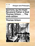 Sermons, by the Right Reverend Father in God Thomas Wilson, ... the Ninth Edition.