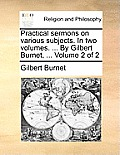 Practical Sermons on Various Subjects. in Two Volumes. ... by Gilbert Burnet, ... Volume 2 of 2