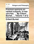Practical Sermons on Various Subjects. in Two Volumes. ... by Gilbert Burnet, ... Volume 1 of 2