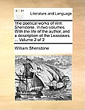 The Poetical Works of Will. Shenstone. in Two Volumes. with the Life of the Author, and a Description of the Leasowes. ... Volume 2 of 2