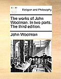 The Works of John Woolman. in Two Parts. the Third Edition.