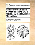 An Essay on Sir Isaac Newton's Second Law of Motion. by the Reverend Mr. Ludlam.