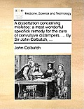 A Dissertation Concerning Misletoe: A Most Wonderful Specifick Remedy for the Cure of Convulsive Distempers. ... by Sir John Colbatch, ...