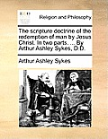 The Scripture Doctrine of the Redemption of Man by Jesus Christ. in Two Parts. ... by Arthur Ashley Sykes, D.D.