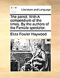 The Parrot. with a Compendium of the Times. by the Authors of the Female Spectator.