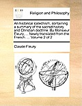 An Historical Catechism, Containing a Summary of the Sacred History and Christian Doctrine. by Monsieur Fleury, ... Newly Translated from the French.