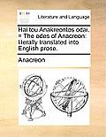 Hai Tou Anakreontos Odai. = the Odes of Anacreon: Literally Translated Into English Prose.