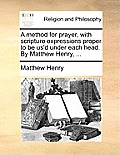 A Method for Prayer, with Scripture Expressions Proper to Be Us'd Under Each Head. by Matthew Henry, ...