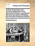Sixteen Discourses Upon Doctrines and Duties, More Peculiarly Christian; And Against the Reigning Vanities of the Age. by the Author of the Life of Da