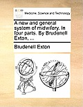 A New and General System of Midwifery. in Four Parts. by Brudenell Exton, ...