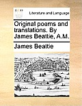 Original Poems and Translations. by James Beattie, A.M.