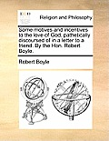 Some Motives and Incentives to the Love of God, Pathetically Discoursed of in a Letter to a Friend. by the Hon. Robert Boyle.