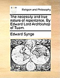 The Necessity and True Nature of Repentance. by Edward Lord Archbishop of Tuam.