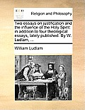 Two Essays on Justification and the Influence of the Holy Spirit: In Addition to Four Theological Essays, Lately Published. by W. Ludlam, ...