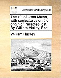 The Life of John Milton, with Conjectures on the Origin of Paradise Lost. by William Hailey, Esq.