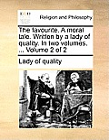 The Favourite. a Moral Tale. Written by a Lady of Quality. in Two Volumes. ... Volume 2 of 2