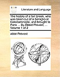 The History of a Fair Greek, Who Was Taken Out of a Seraglio at Constantinople, and Brought to Paris ... by Abbot Prevost, ... Volume 1 of 2