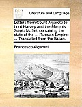 Letters from Count Algarotti to Lord Harvey and the Marquis Scipio Maffei, Containing the State of the ... Russian Empire: Translated from the Italian