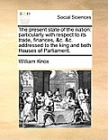 The Present State of the Nation: Particularly with Respect to Its Trade, Finances, &c. &c. Addressed to the King and Both Houses of Parliament.