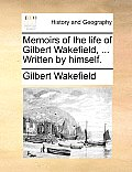 Memoirs of the Life of Gilbert Wakefield, ... Written by Himself.